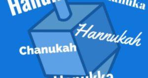 Whether you spell it Chanuka, Chanukah, Hanukka or Hanukah or…